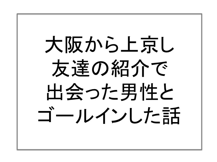 大阪から上京し、友達の紹介で出会った男性とゴールインした話。