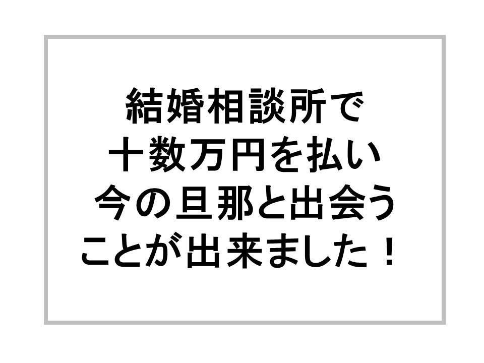 結婚相談所で十数万円を払い、今の旦那と出会うことが出来ました!